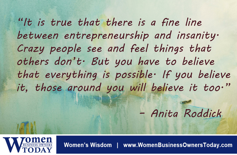 """It is true that there is a fine line between entrepreneurship and insanity. Crazy people see and feel things that others don't. But you have to believe that everything is possible. If you believe it, those around you will believe it too."" -Anita Roddick"