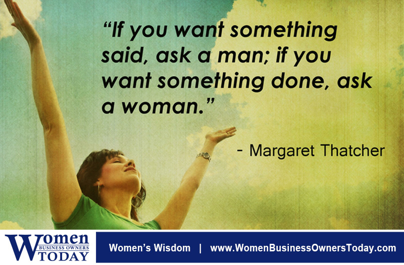 """If you want something said, ask a man; if you want something done, ask a woman."" - Margaret Thatcher"