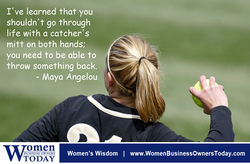 """I've learned that you shouldn't go through life with a catcher's mitt on both hands; you need to be able to throw something back."" - Maya Angelou"